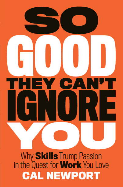 So Good They Can't Ignore You: Why Skills Trump Passion in the Quest for Work You Love. Cal Newport